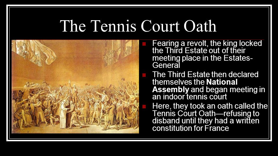 The Tennis Court Oath Fearing a revolt, the king locked the Third Estate out of their meeting place in the Estates- General The Third Estate then decl