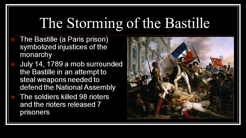 The Storming of the Bastille The Bastille (a Paris prison) symbolized injustices of the monarchy July 14, 1789 a mob surrounded the Bastille in an att