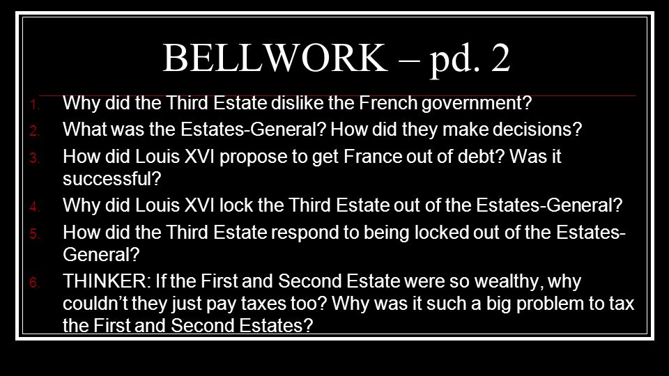 BELLWORK – pd. 2 1. Why did the Third Estate dislike the French government? 2. What was the Estates-General? How did they make decisions? 3. How did L