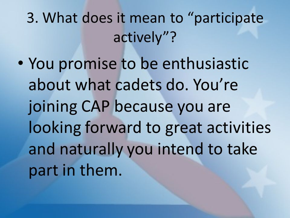 "3. What does it mean to ""participate actively""? You promise to be enthusiastic about what cadets do. You're joining CAP because you are looking forwar"