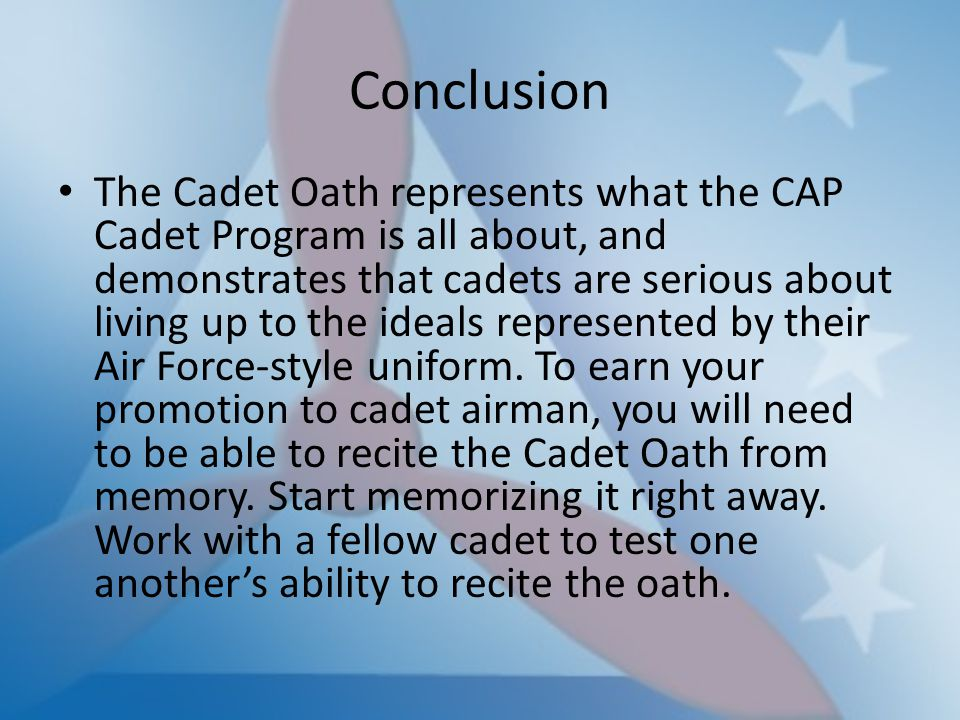 Conclusion The Cadet Oath represents what the CAP Cadet Program is all about, and demonstrates that cadets are serious about living up to the ideals r