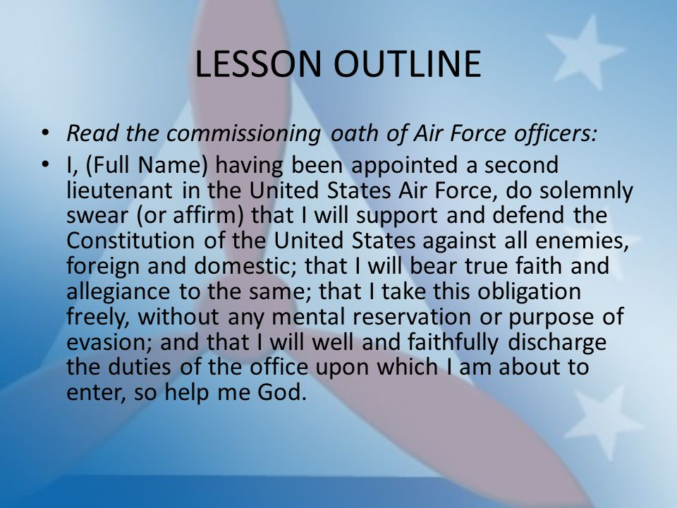 LESSON OUTLINE Read the commissioning oath of Air Force officers: I, (Full Name) having been appointed a second lieutenant in the United States Air Fo
