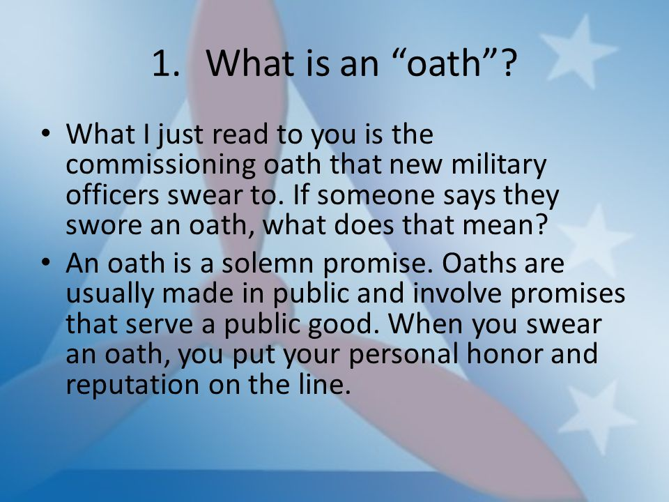 "1.What is an ""oath""? What I just read to you is the commissioning oath that new military officers swear to. If someone says they swore an oath, what d"