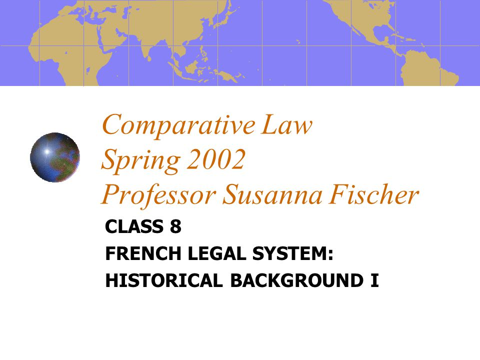 Comparative Law Spring 2002 Professor Susanna Fischer CLASS 8 FRENCH LEGAL SYSTEM: HISTORICAL BACKGROUND I