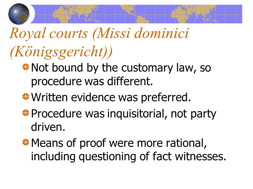 Royal courts (Missi dominici (Königsgericht)) Not bound by the customary law, so procedure was different.