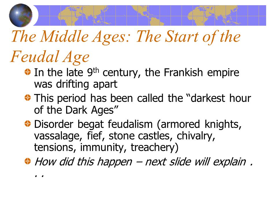The Middle Ages: The Start of the Feudal Age In the late 9 th century, the Frankish empire was drifting apart This period has been called the darkest hour of the Dark Ages Disorder begat feudalism (armored knights, vassalage, fief, stone castles, chivalry, tensions, immunity, treachery) How did this happen – next slide will explain...