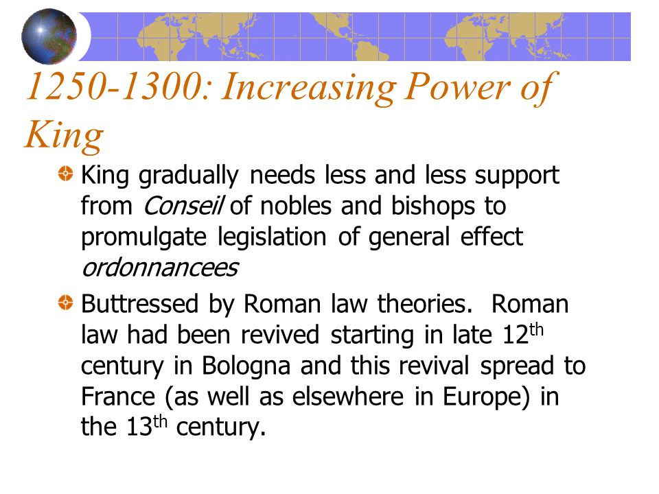 1250-1300: Increasing Power of King King gradually needs less and less support from Conseil of nobles and bishops to promulgate legislation of general effect ordonnancees Buttressed by Roman law theories.
