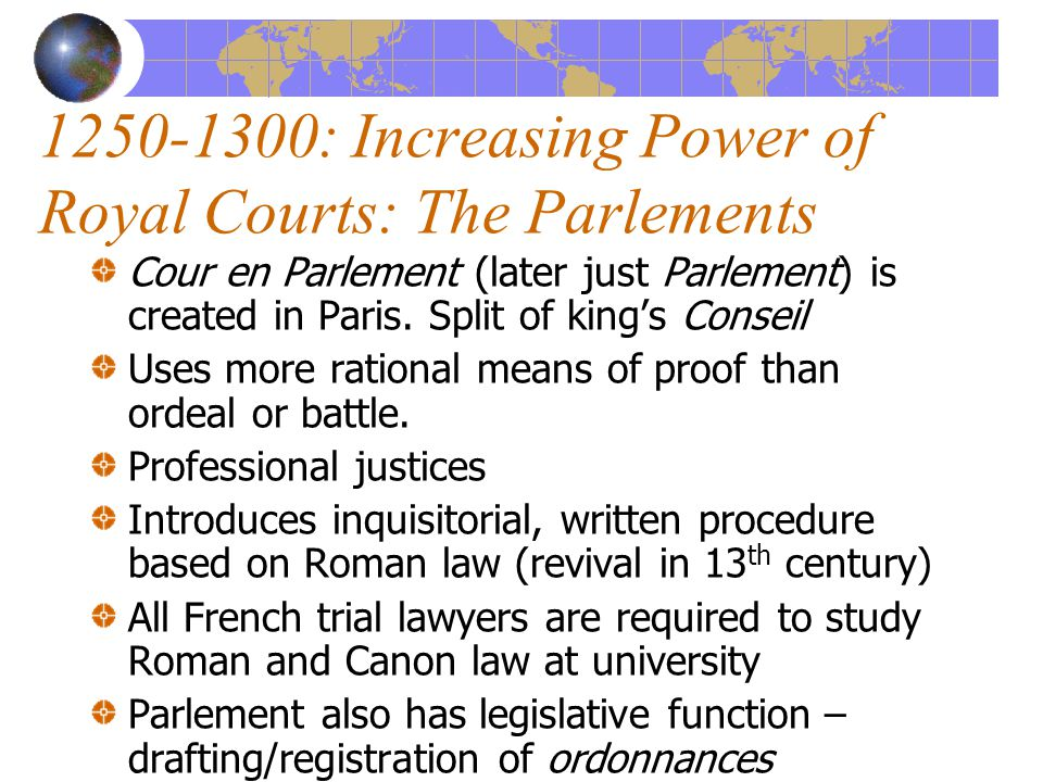 1250-1300: Increasing Power of Royal Courts: The Parlements Cour en Parlement (later just Parlement) is created in Paris.