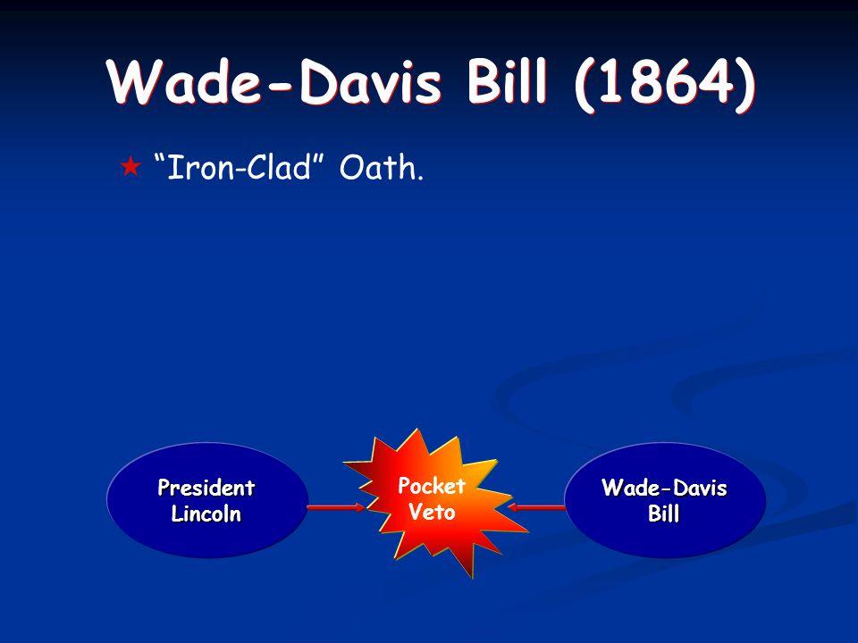 Wade-Davis Bill (1864)  Iron-Clad Oath. President Lincoln Wade-Davis Bill Pocket Veto