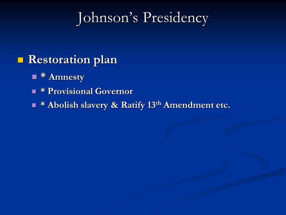 Johnson's Presidency Restoration plan Restoration plan * Amnesty * Amnesty * Provisional Governor * Provisional Governor * Abolish slavery & Ratify 13 th Amendment etc.