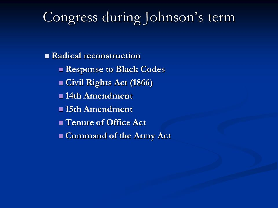 Congress during Johnson's term Radical reconstruction Radical reconstruction Response to Black Codes Response to Black Codes Civil Rights Act (1866) Civil Rights Act (1866) 14th Amendment 14th Amendment 15th Amendment 15th Amendment Tenure of Office Act Tenure of Office Act Command of the Army Act Command of the Army Act