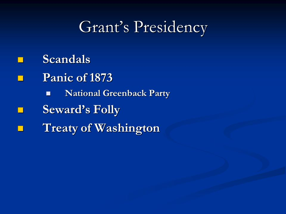 Grant's Presidency Scandals Scandals Panic of 1873 Panic of 1873 National Greenback Party National Greenback Party Seward's Folly Seward's Folly Treaty of Washington Treaty of Washington