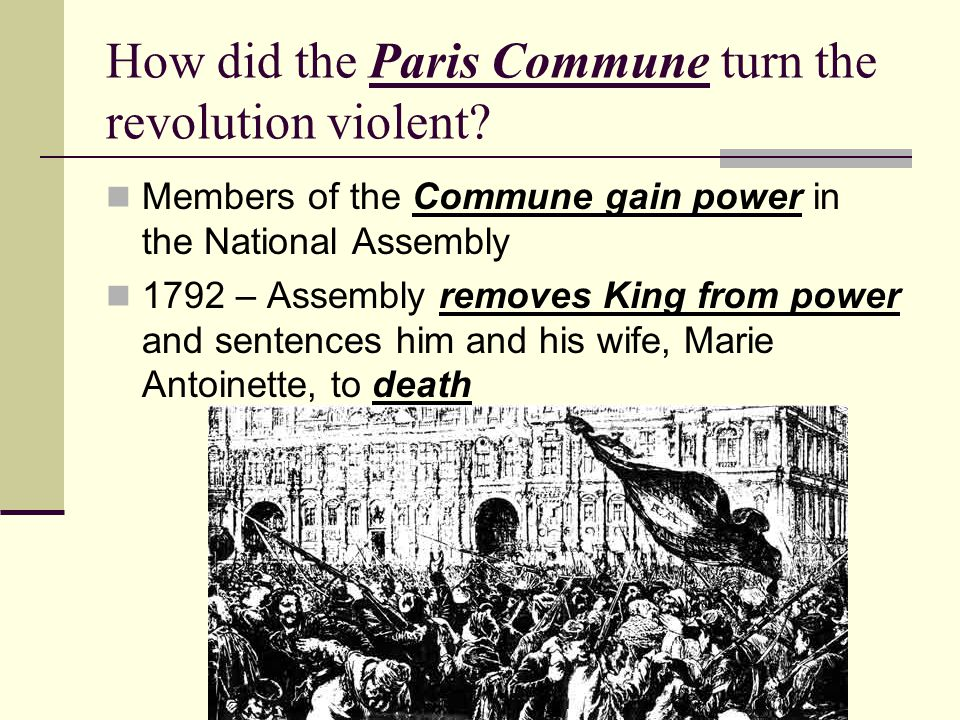 How did the Paris Commune turn the revolution violent? Members of the Commune gain power in the National Assembly 1792 – Assembly removes King from po