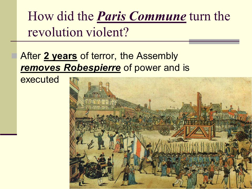 How did the Paris Commune turn the revolution violent? After 2 years of terror, the Assembly removes Robespierre of power and is executed
