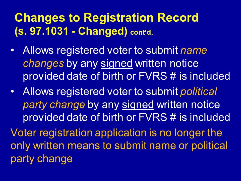 Allows registered voter to submit name changes by any signed written notice provided date of birth or FVRS # is included Allows registered voter to submit political party change by any signed written notice provided date of birth or FVRS # is included Voter registration application is no longer the only written means to submit name or political party change Changes to Registration Record (s.