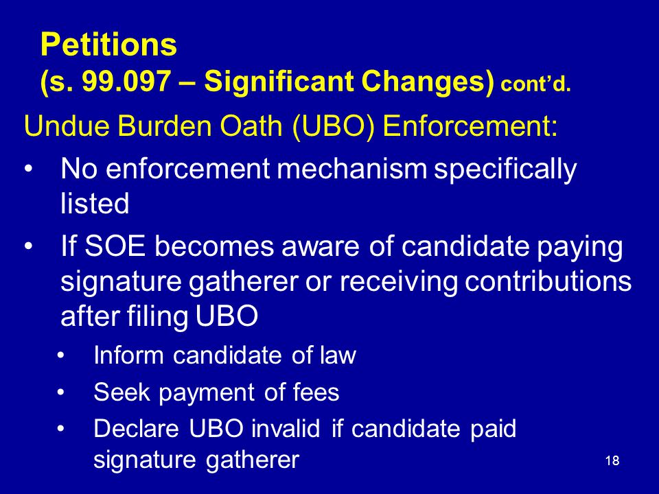 Undue Burden Oath (UBO) Enforcement: No enforcement mechanism specifically listed If SOE becomes aware of candidate paying signature gatherer or receiving contributions after filing UBO Inform candidate of law Seek payment of fees Declare UBO invalid if candidate paid signature gatherer Petitions (s.