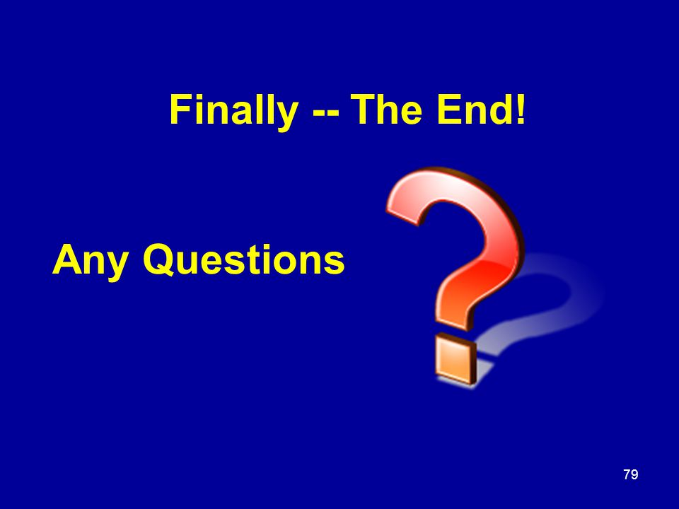 Finally -- The End! Any Questions 79