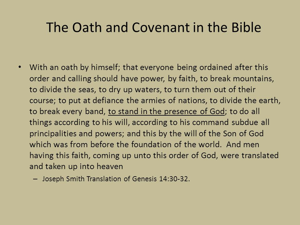 The Oath and Covenant in the Bible With an oath by himself; that everyone being ordained after this order and calling should have power, by faith, to break mountains, to divide the seas, to dry up waters, to turn them out of their course; to put at defiance the armies of nations, to divide the earth, to break every band, to stand in the presence of God; to do all things according to his will, according to his command subdue all principalities and powers; and this by the will of the Son of God which was from before the foundation of the world.