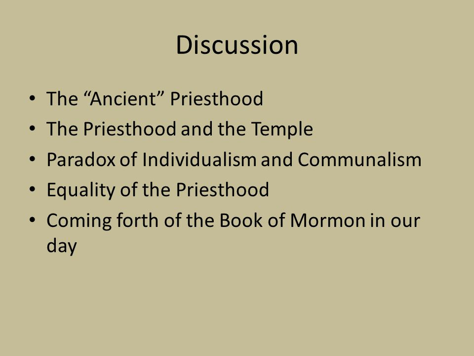 "Discussion The ""Ancient"" Priesthood The Priesthood and the Temple Paradox of Individualism and Communalism Equality of the Priesthood Coming forth of"