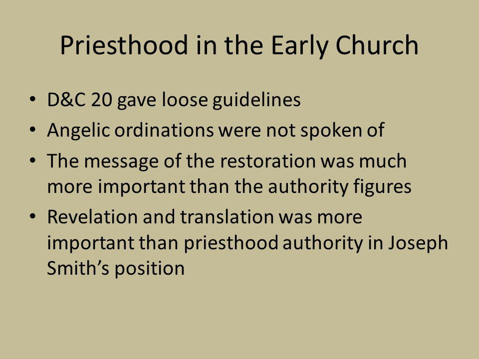 Priesthood in the Early Church D&C 20 gave loose guidelines Angelic ordinations were not spoken of The message of the restoration was much more import