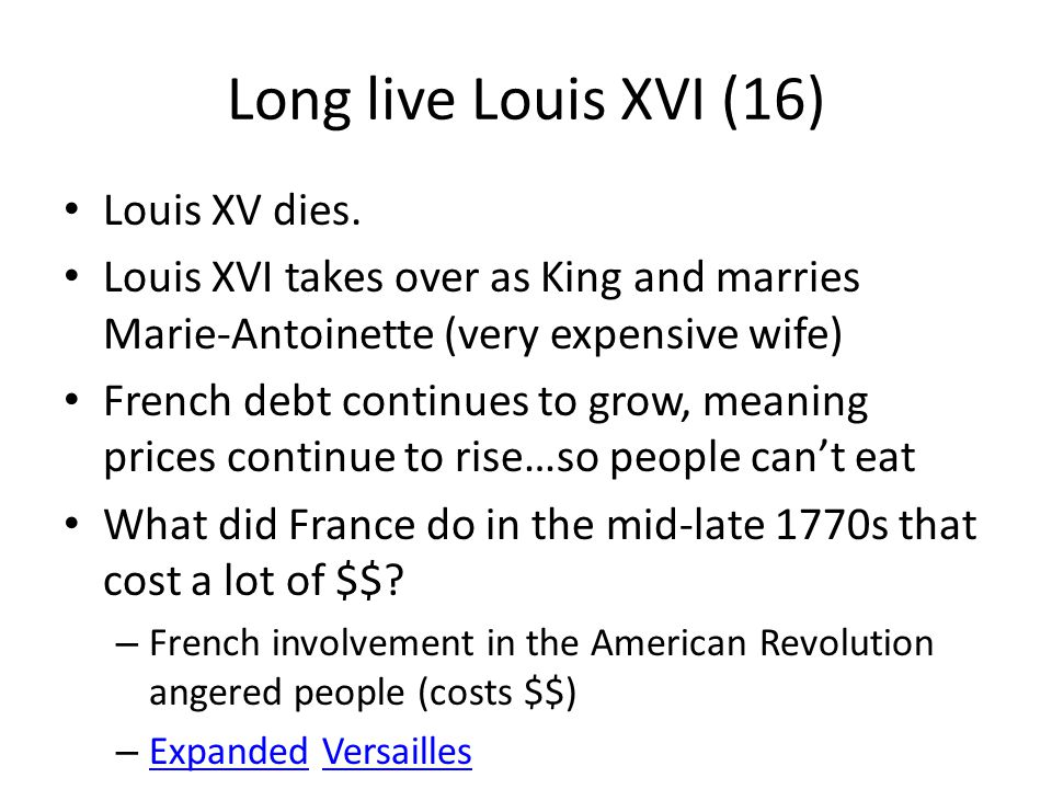 Long live Louis XVI (16) Louis XV dies. Louis XVI takes over as King and marries Marie-Antoinette (very expensive wife) French debt continues to grow,