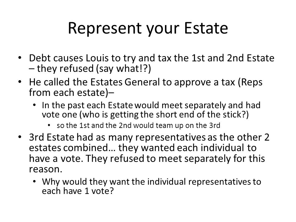 Represent your Estate Debt causes Louis to try and tax the 1st and 2nd Estate – they refused (say what!?) He called the Estates General to approve a tax (Reps from each estate)– In the past each Estate would meet separately and had vote one (who is getting the short end of the stick?) so the 1st and the 2nd would team up on the 3rd 3rd Estate had as many representatives as the other 2 estates combined… they wanted each individual to have a vote.