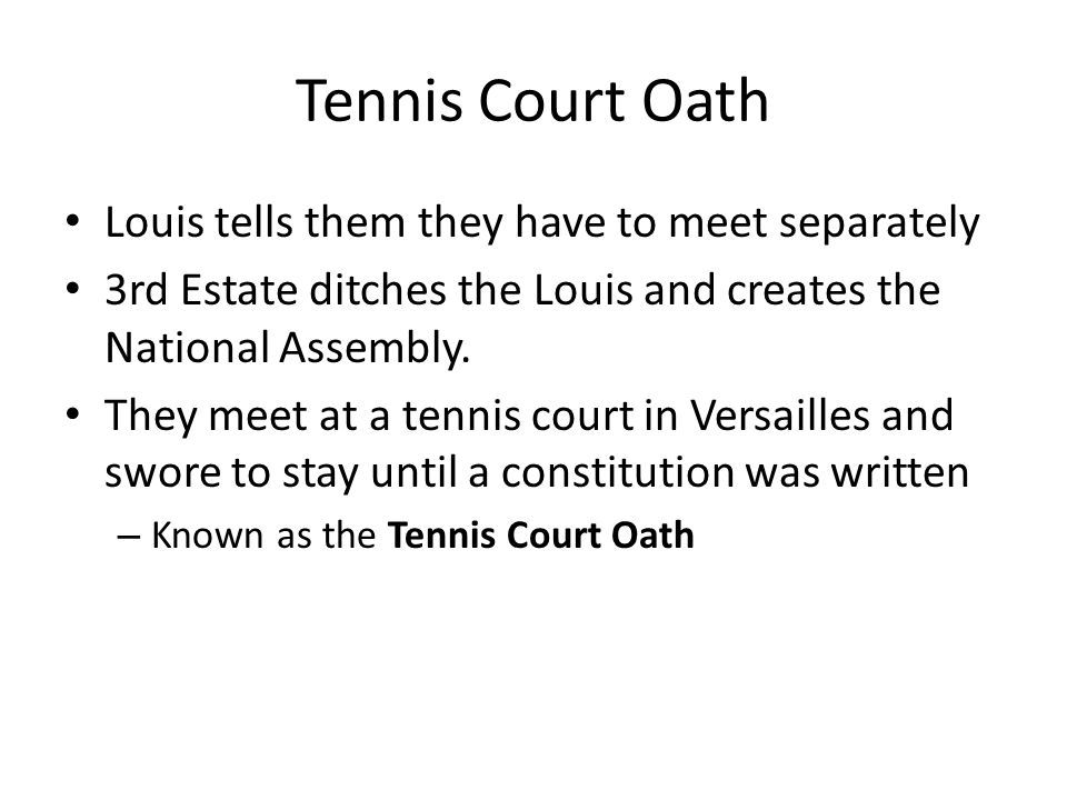 Tennis Court Oath Louis tells them they have to meet separately 3rd Estate ditches the Louis and creates the National Assembly. They meet at a tennis