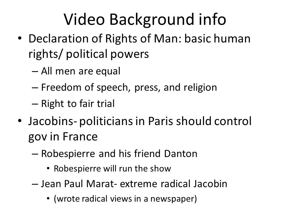 Video Background info Declaration of Rights of Man: basic human rights/ political powers – All men are equal – Freedom of speech, press, and religion – Right to fair trial Jacobins- politicians in Paris should control gov in France – Robespierre and his friend Danton Robespierre will run the show – Jean Paul Marat- extreme radical Jacobin (wrote radical views in a newspaper)