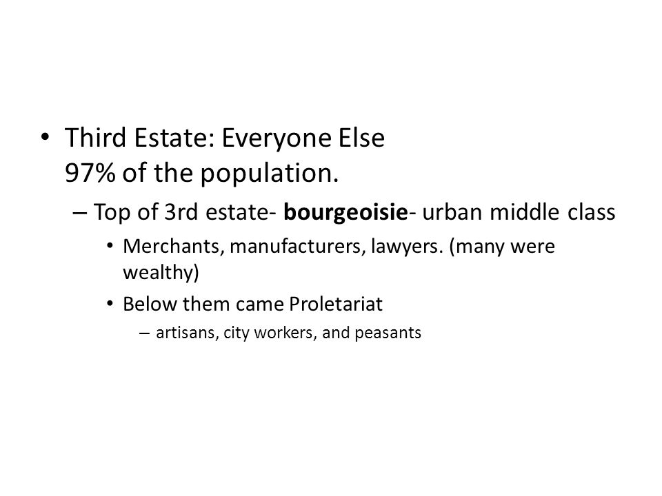 Third Estate: Everyone Else 97% of the population. – Top of 3rd estate- bourgeoisie- urban middle class Merchants, manufacturers, lawyers. (many were