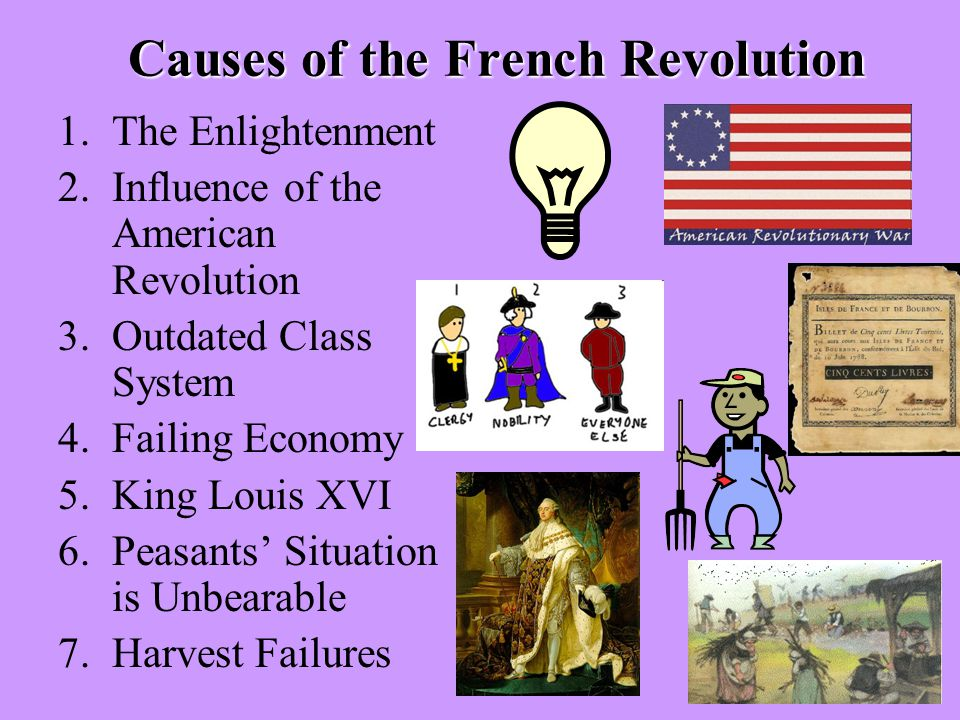 Causes of the French Revolution 1.The Enlightenment 2.Influence of the American Revolution 3.Outdated Class System 4.Failing Economy 5.King Louis XVI 6.Peasants' Situation is Unbearable 7.Harvest Failures