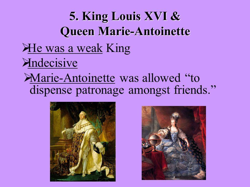 "5. King Louis XVI & Queen Marie-Antoinette  He was a weak King  Indecisive  Marie-Antoinette was allowed ""to dispense patronage amongst friends."""