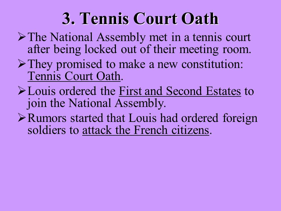 3. Tennis Court Oath  The National Assembly met in a tennis court after being locked out of their meeting room.  They promised to make a new constit