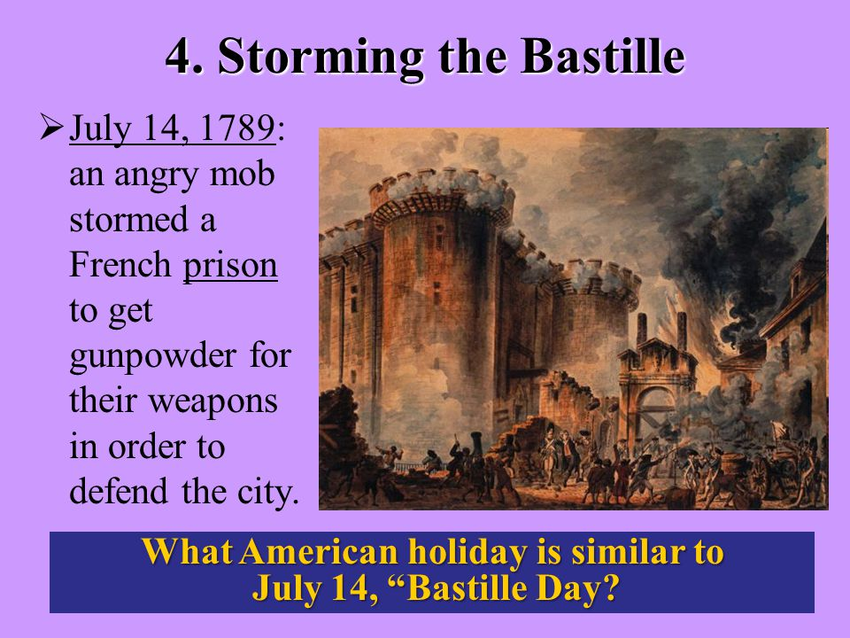 4. Storming the Bastille  July 14, 1789: an angry mob stormed a French prison to get gunpowder for their weapons in order to defend the city. What Am