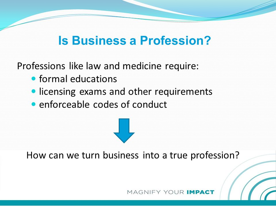 Professions like law and medicine require: formal educations licensing exams and other requirements enforceable codes of conduct Is Business a Profess
