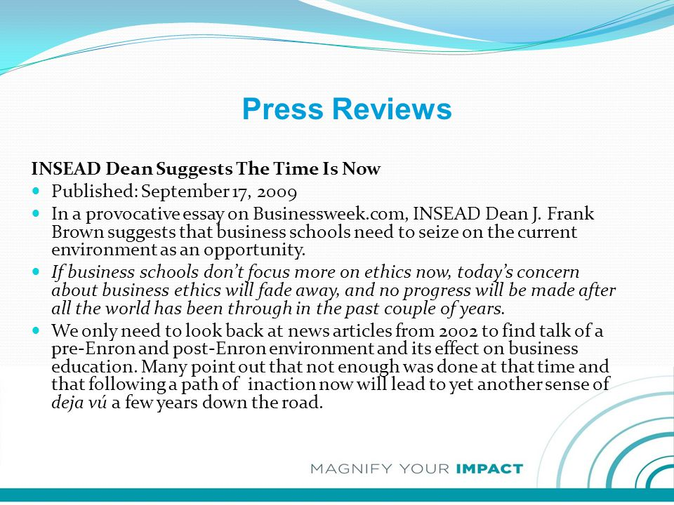 Press Reviews INSEAD Dean Suggests The Time Is Now Published: September 17, 2009 In a provocative essay on Businessweek.com, INSEAD Dean J. Frank Brow