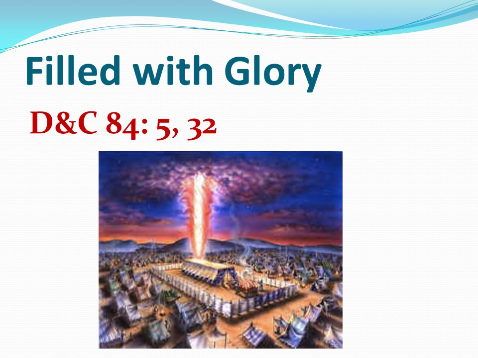 Filled with Glory D&C 84: 5, 32
