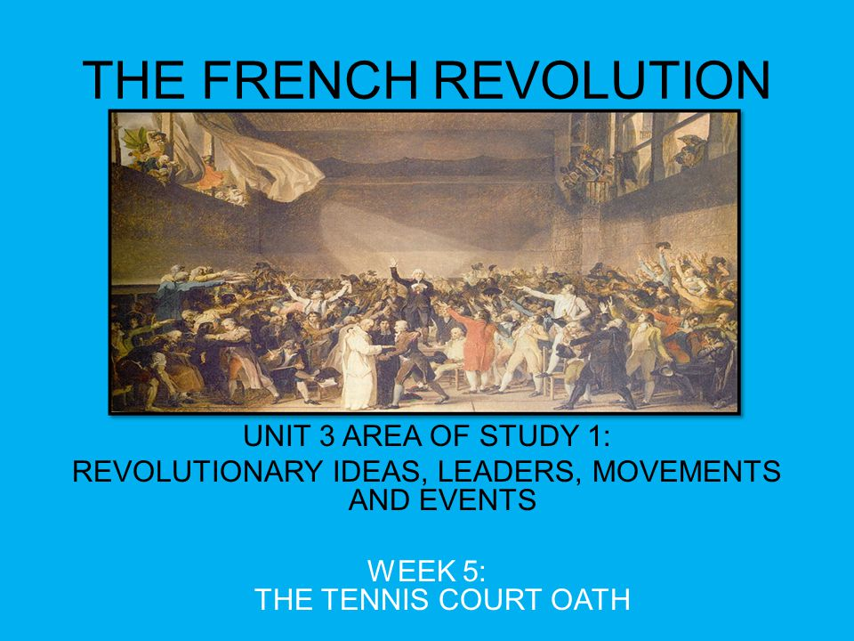 THE FRENCH REVOLUTION UNIT 3 AREA OF STUDY 1: REVOLUTIONARY IDEAS, LEADERS, MOVEMENTS AND EVENTS WEEK 5: THE TENNIS COURT OATH
