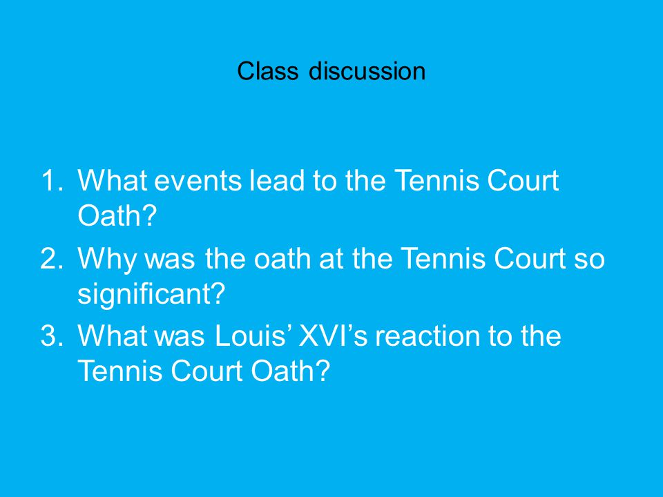 Class discussion 1.What events lead to the Tennis Court Oath? 2.Why was the oath at the Tennis Court so significant? 3.What was Louis' XVI's reaction