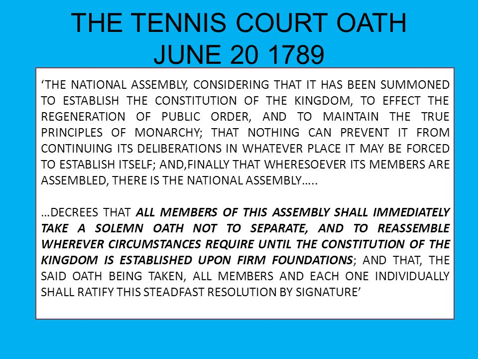 THE TENNIS COURT OATH JUNE 20 1789 'THE NATIONAL ASSEMBLY, CONSIDERING THAT IT HAS BEEN SUMMONED TO ESTABLISH THE CONSTITUTION OF THE KINGDOM, TO EFFE