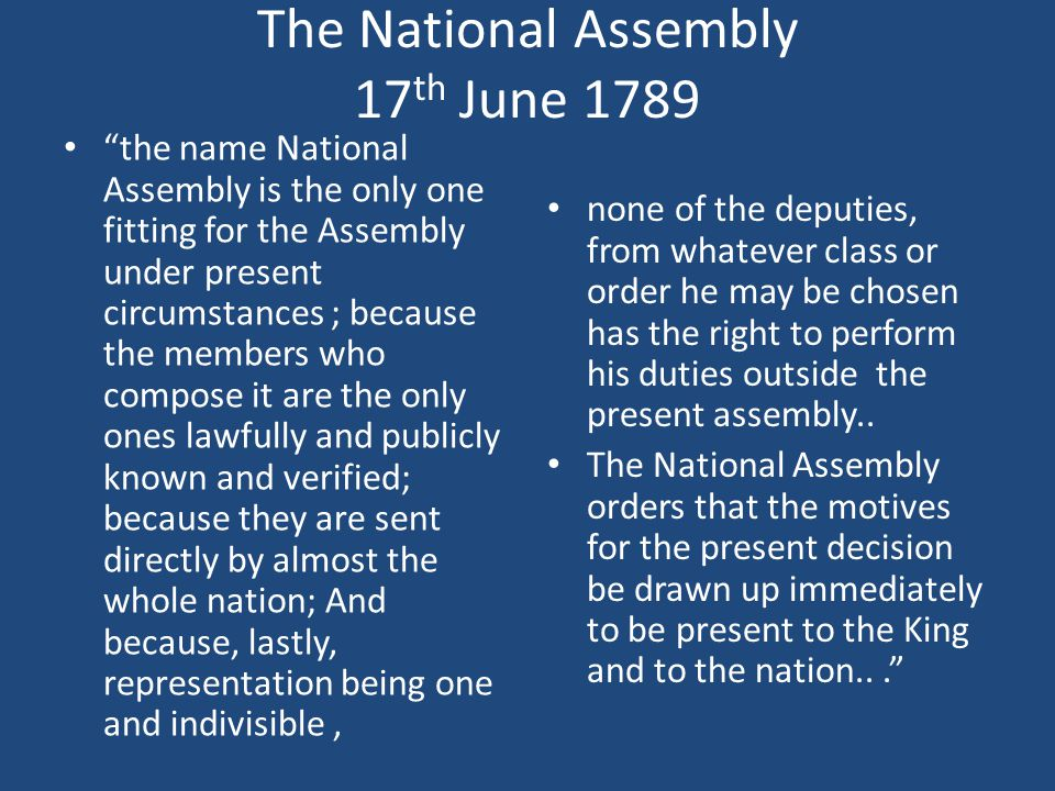 The National Assembly 17 th June 1789 the name National Assembly is the only one fitting for the Assembly under present circumstances ; because the members who compose it are the only ones lawfully and publicly known and verified; because they are sent directly by almost the whole nation; And because, lastly, representation being one and indivisible, none of the deputies, from whatever class or order he may be chosen has the right to perform his duties outside the present assembly..