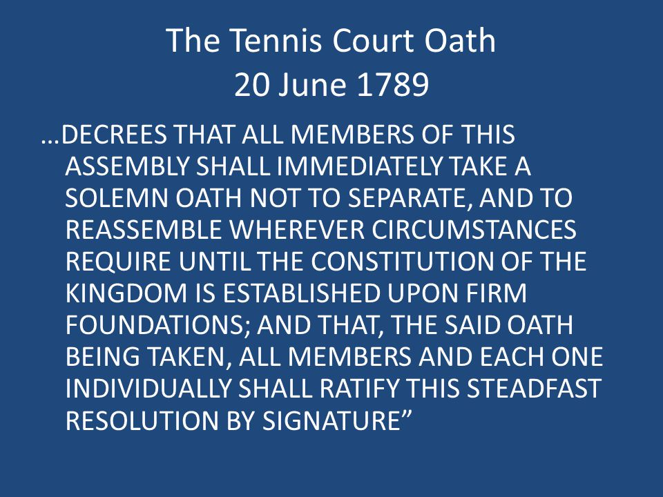 …DECREES THAT ALL MEMBERS OF THIS ASSEMBLY SHALL IMMEDIATELY TAKE A SOLEMN OATH NOT TO SEPARATE, AND TO REASSEMBLE WHEREVER CIRCUMSTANCES REQUIRE UNTIL THE CONSTITUTION OF THE KINGDOM IS ESTABLISHED UPON FIRM FOUNDATIONS; AND THAT, THE SAID OATH BEING TAKEN, ALL MEMBERS AND EACH ONE INDIVIDUALLY SHALL RATIFY THIS STEADFAST RESOLUTION BY SIGNATURE