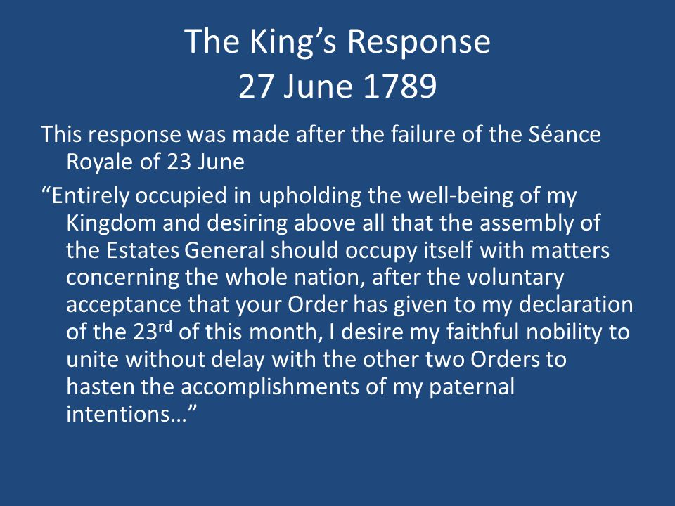 The King's Response 27 June 1789 This response was made after the failure of the Séance Royale of 23 June Entirely occupied in upholding the well-being of my Kingdom and desiring above all that the assembly of the Estates General should occupy itself with matters concerning the whole nation, after the voluntary acceptance that your Order has given to my declaration of the 23 rd of this month, I desire my faithful nobility to unite without delay with the other two Orders to hasten the accomplishments of my paternal intentions…
