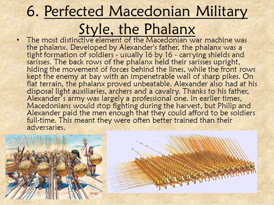6. Perfected Macedonian Military Style, the Phalanx The most distinctive element of the Macedonian war machine was the phalanx. Developed by Alexander