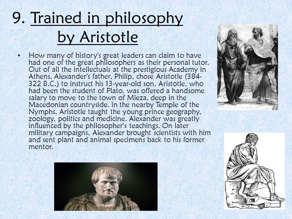 9. Trained in philosophy by Aristotle How many of history's great leaders can claim to have had one of the great philosophers as their personal tutor.