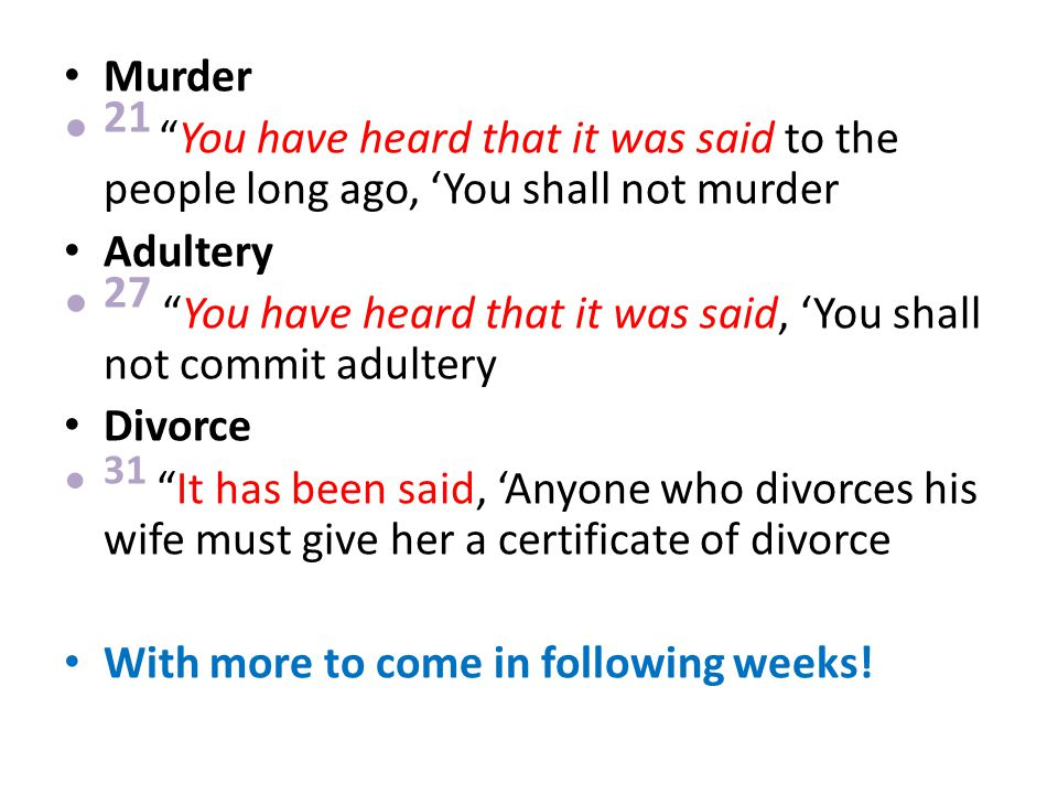 Murder 21 You have heard that it was said to the people long ago, 'You shall not murder Adultery 27 You have heard that it was said, 'You shall not commit adultery Divorce 31 It has been said, 'Anyone who divorces his wife must give her a certificate of divorce With more to come in following weeks!