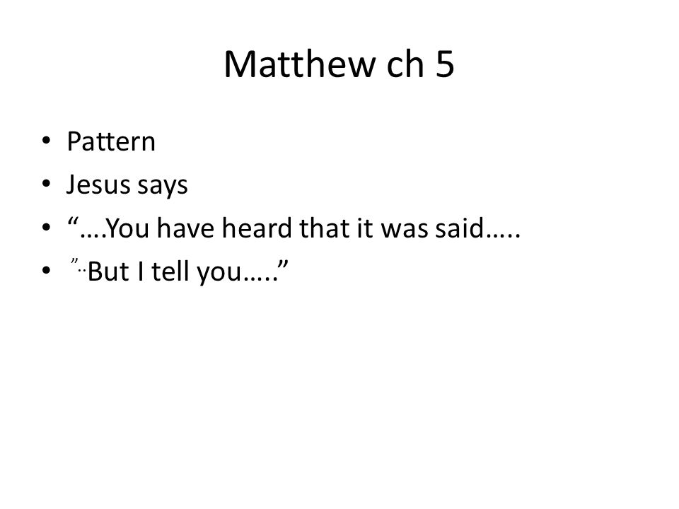 Matthew ch 5 Pattern Jesus says ….You have heard that it was said….. .. But I tell you…..