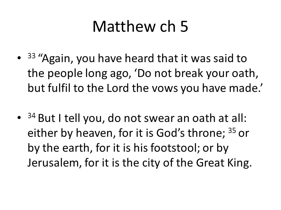 Matthew ch 5 33 Again, you have heard that it was said to the people long ago, 'Do not break your oath, but fulfil to the Lord the vows you have made.' 34 But I tell you, do not swear an oath at all: either by heaven, for it is God's throne; 35 or by the earth, for it is his footstool; or by Jerusalem, for it is the city of the Great King.
