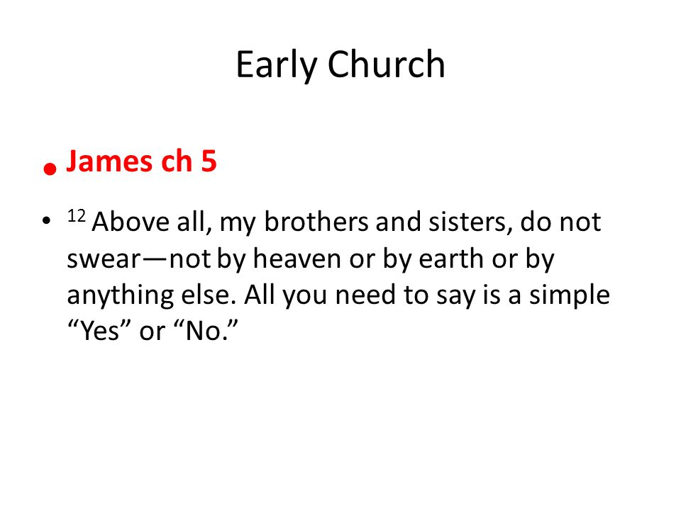 Early Church James ch 5 12 Above all, my brothers and sisters, do not swear—not by heaven or by earth or by anything else.