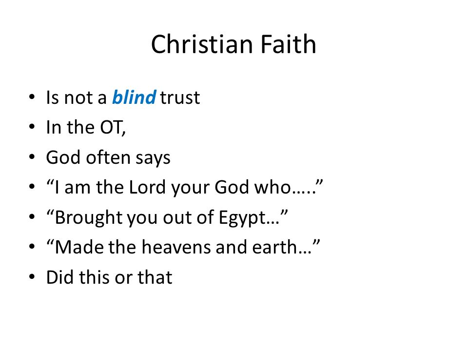 Christian Faith Is not a blind trust In the OT, God often says I am the Lord your God who….. Brought you out of Egypt… Made the heavens and earth… Did this or that