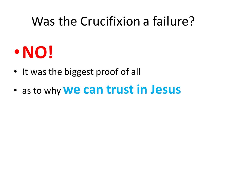 NO! It was the biggest proof of all as to why we can trust in Jesus